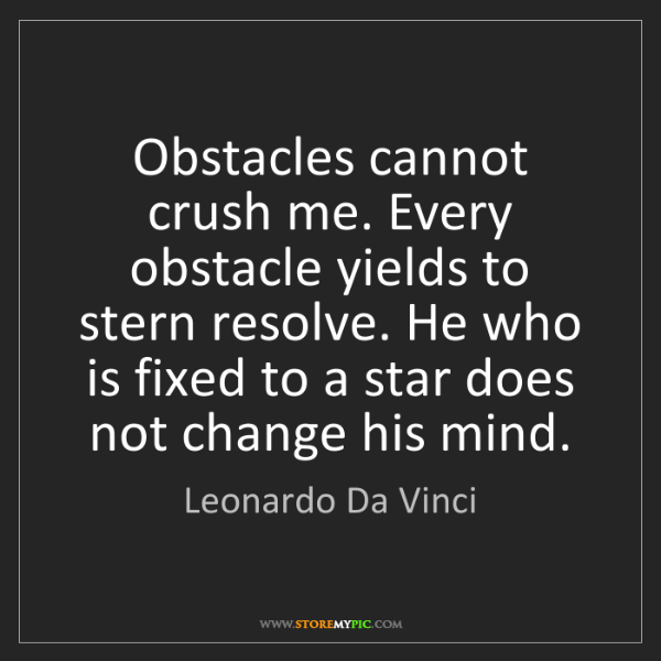 Leonardo Da Vinci: Obstacles cannot crush me. Every obstacle yields to stern...