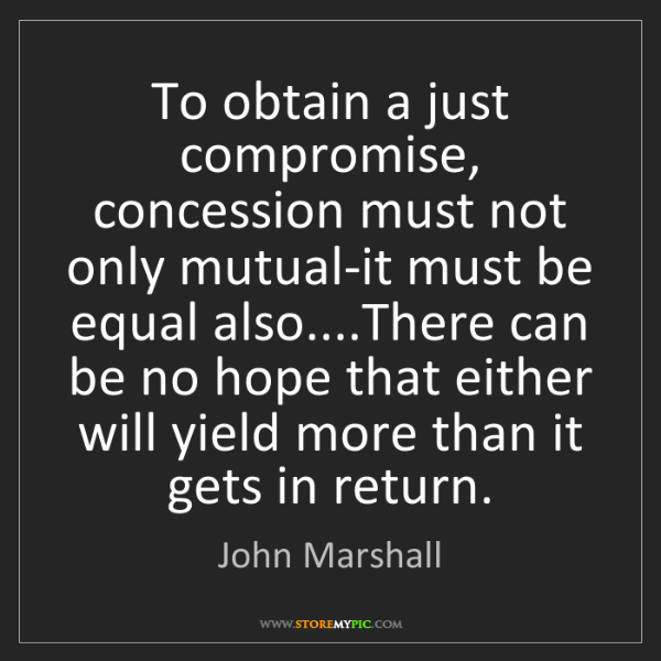 John Marshall: To obtain a just compromise, concession must not only...
