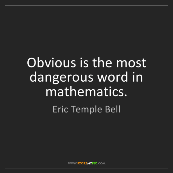 Eric Temple Bell: Obvious is the most dangerous word in mathematics.