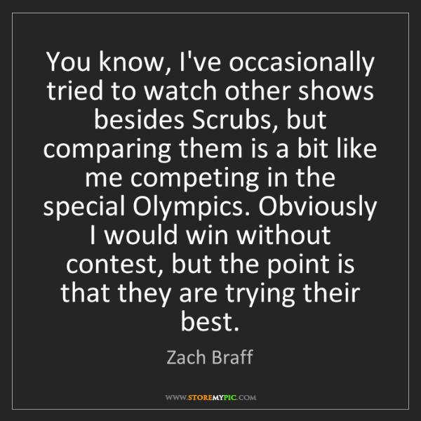 Zach Braff: You know, I've occasionally tried to watch other shows...