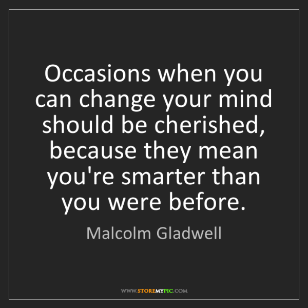 Malcolm Gladwell: Occasions when you can change your mind should be cherished,...