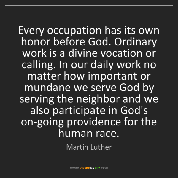Martin Luther: Every occupation has its own honor before God. Ordinary...