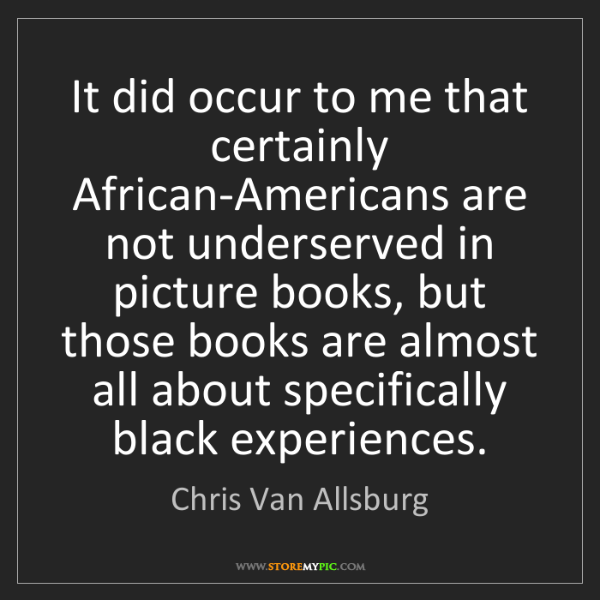 Chris Van Allsburg: It did occur to me that certainly African-Americans are...