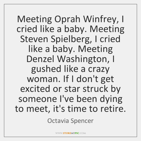 Meeting Oprah Winfrey, I cried like a baby. Meeting Steven Spielberg, I ...