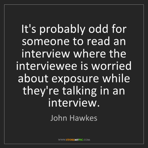 John Hawkes: It's probably odd for someone to read an interview where...