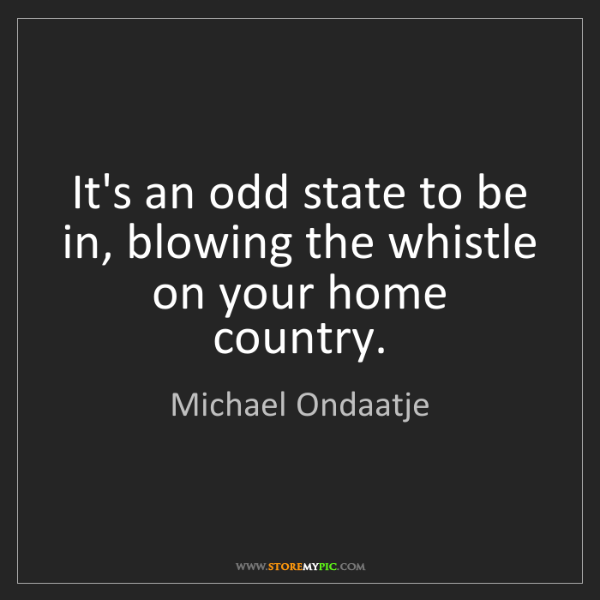 Michael Ondaatje: It's an odd state to be in, blowing the whistle on your...