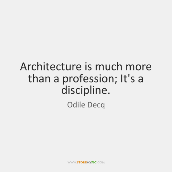 Architecture is much more than a profession; It's a discipline.