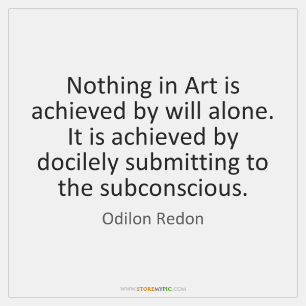 Nothing in Art is achieved by will alone. It is achieved by ...