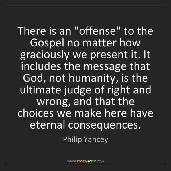"""Philip Yancey: There is an """"offense"""" to the Gospel no matter how graciously..."""