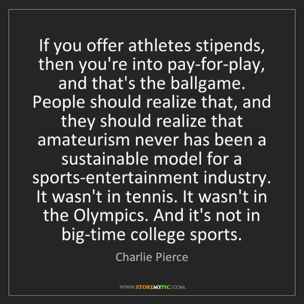 Charlie Pierce: If you offer athletes stipends, then you're into pay-for-play,...