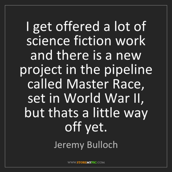 Jeremy Bulloch: I get offered a lot of science fiction work and there...