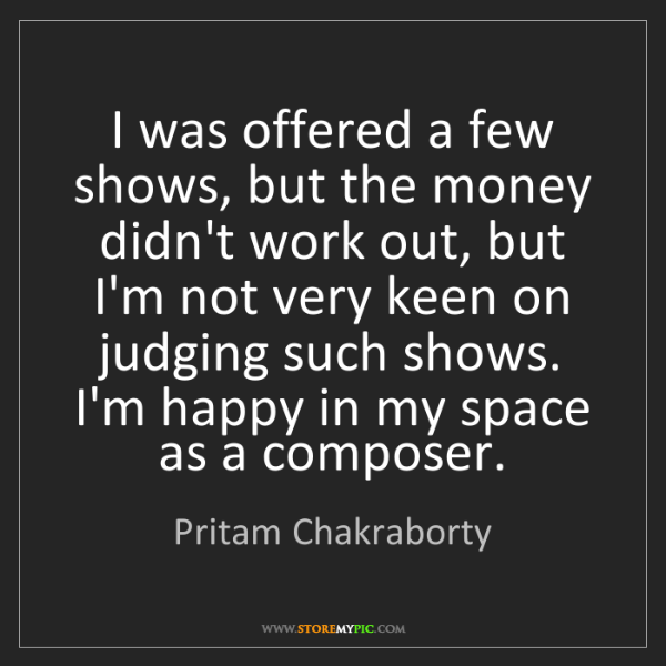 Pritam Chakraborty: I was offered a few shows, but the money didn't work...