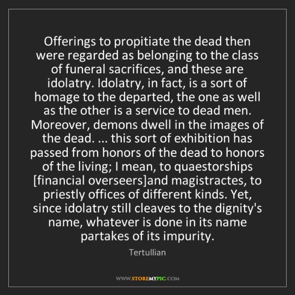 Tertullian: Offerings to propitiate the dead then were regarded as...