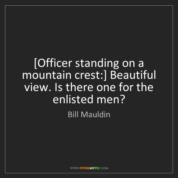 Bill Mauldin: [Officer standing on a mountain crest:] Beautiful view....