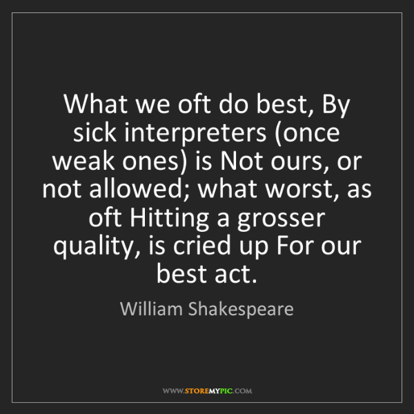 William Shakespeare: What we oft do best, By sick interpreters (once weak...