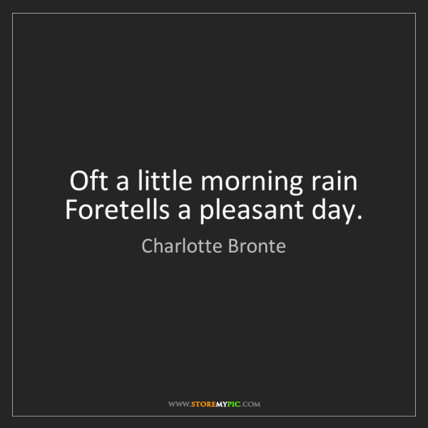 Charlotte Bronte: Oft a little morning rain Foretells a pleasant day.