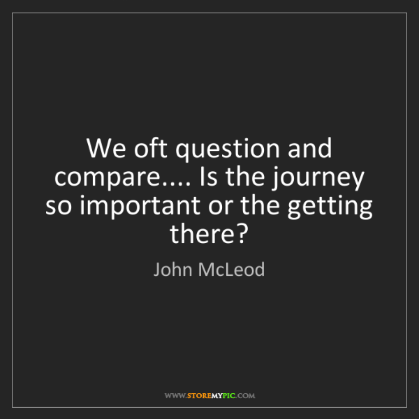 John McLeod: We oft question and compare.... Is the journey so important...