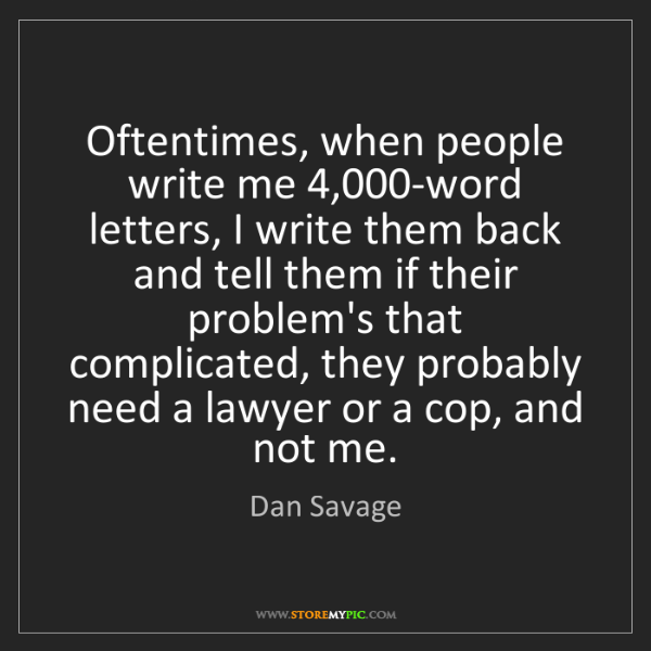 Dan Savage: Oftentimes, when people write me 4,000-word letters,...