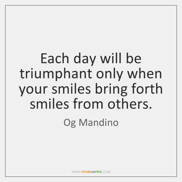 Each day will be triumphant only when your smiles bring forth smiles ...