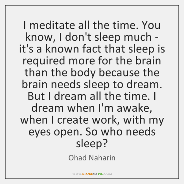 I meditate all the time. You know, I don't sleep much - ...