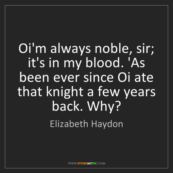 Elizabeth Haydon: Oi'm always noble, sir; it's in my blood. 'As been ever...