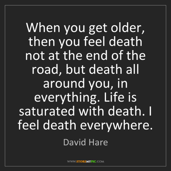 David Hare: When you get older, then you feel death not at the end...