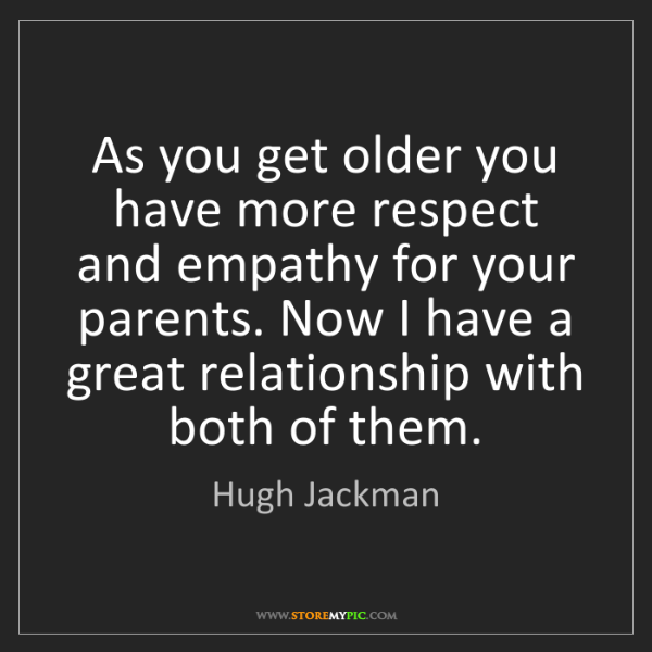 Hugh Jackman: As you get older you have more respect and empathy for...