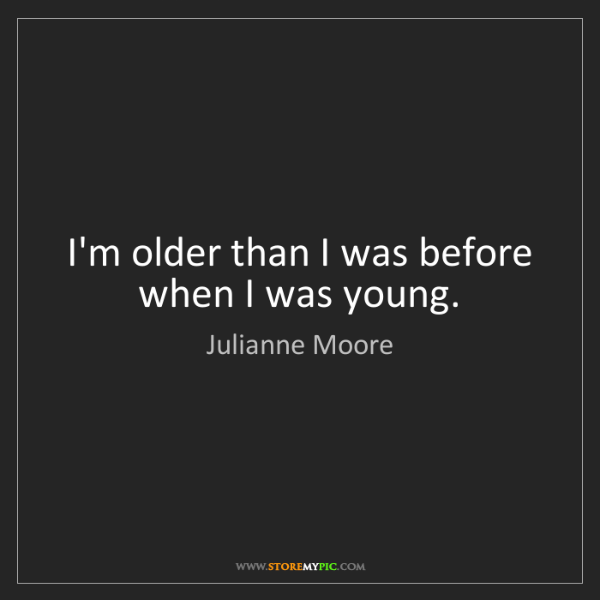 Julianne Moore: I'm older than I was before when I was young.