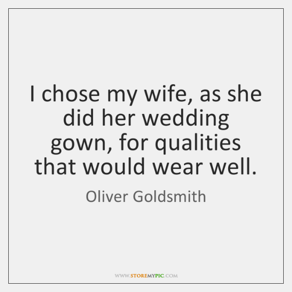 I chose my wife, as she did her wedding gown, for qualities ...