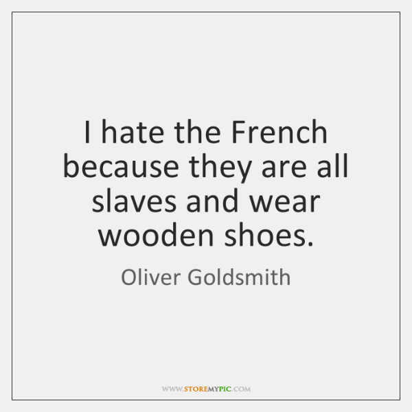 I hate the French because they are all slaves and wear wooden ...
