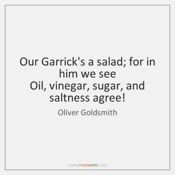 Our Garrick's a salad; for in him we see   Oil, vinegar, sugar, ...