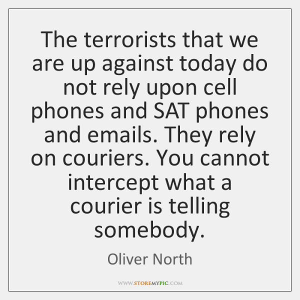 The terrorists that we are up against today do not rely upon ...