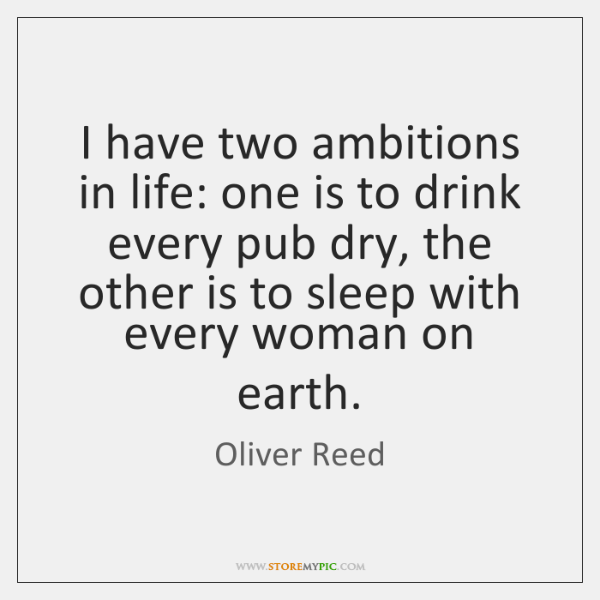 I have two ambitions in life: one is to drink every pub ...
