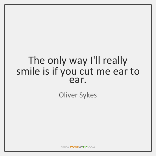 The only way I'll really smile is if you cut me ear ...