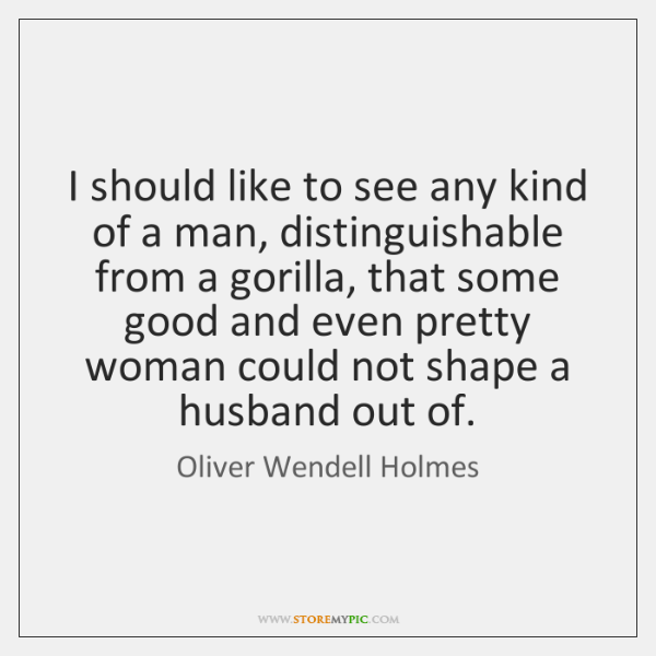 I should like to see any kind of a man, distinguishable from ...
