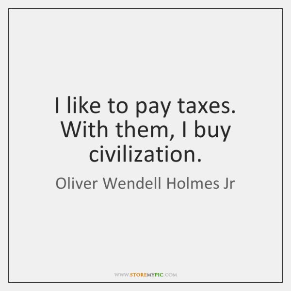 I like to pay taxes. With them, I buy civilization.