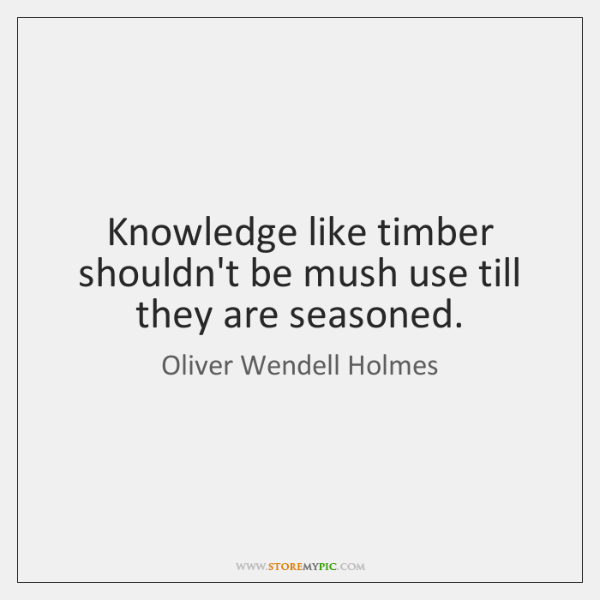Knowledge like timber shouldn't be mush use till they are seasoned.