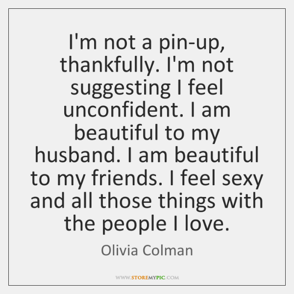 I'm not a pin-up, thankfully. I'm not suggesting I feel unconfident. I ...