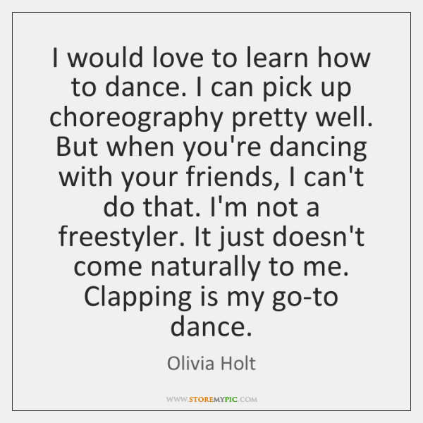 I would love to learn how to dance. I can pick up ...