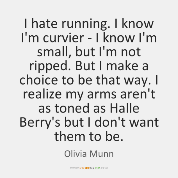 I hate running. I know I'm curvier - I know I'm small, ...