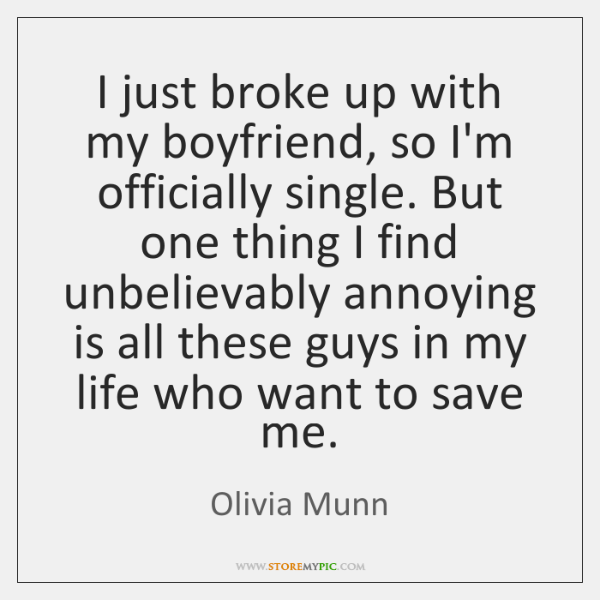 I just broke up with my boyfriend, so I'm officially single. But ...