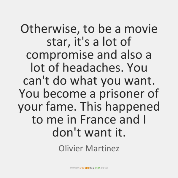 Otherwise, to be a movie star, it's a lot of compromise and ...
