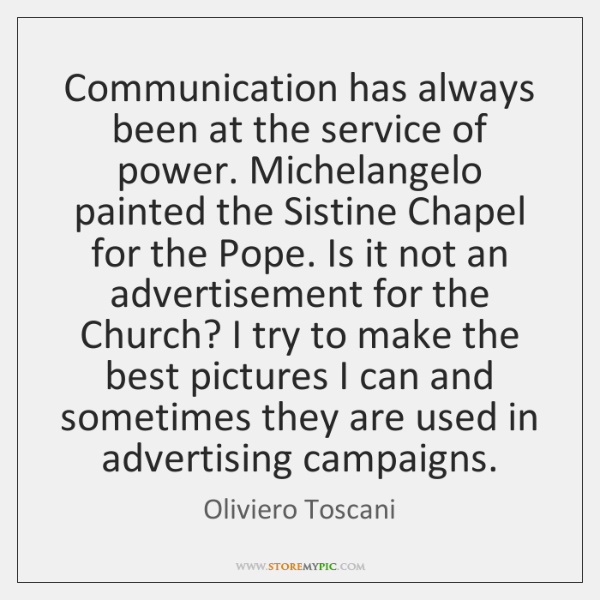 Communication has always been at the service of power. Michelangelo painted the ...
