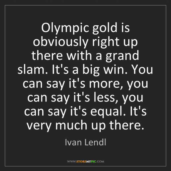 Ivan Lendl: Olympic gold is obviously right up there with a grand...