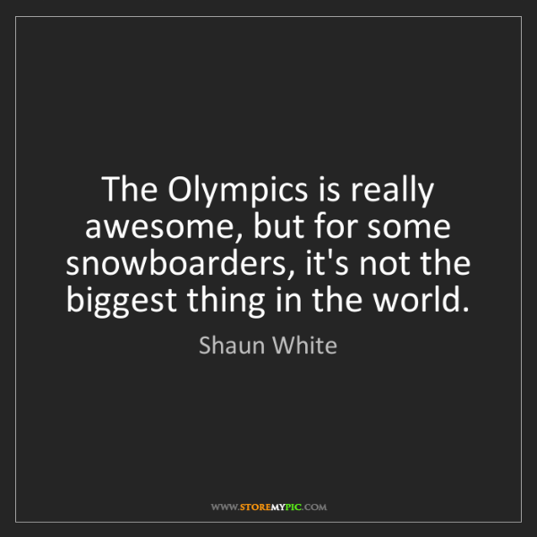 Shaun White: The Olympics is really awesome, but for some snowboarders,...