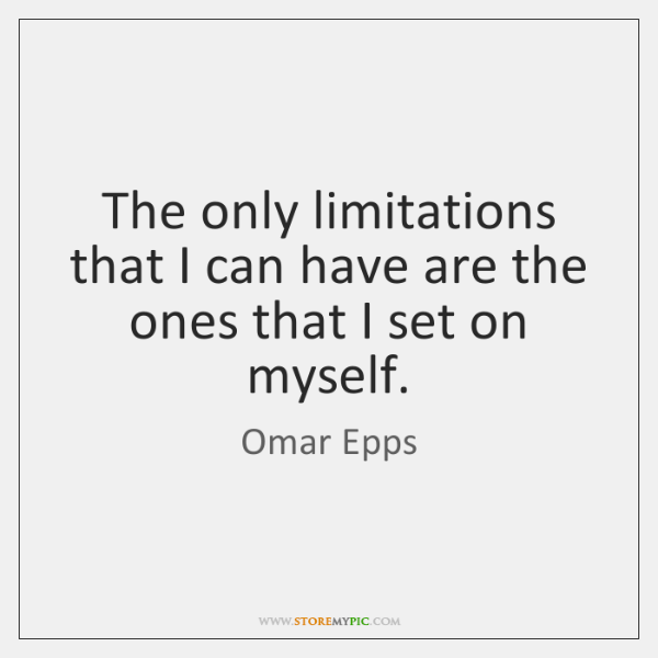 The only limitations that I can have are the ones that I ...