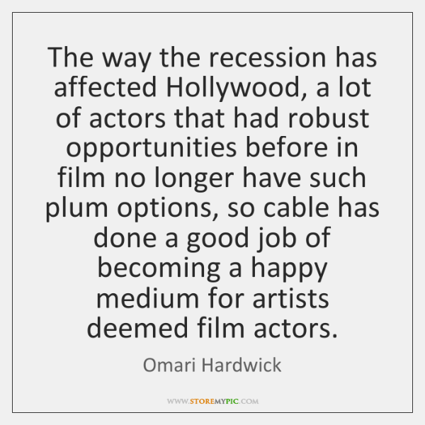 The way the recession has affected Hollywood, a lot of actors that ...