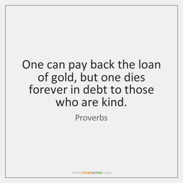 One can pay back the loan of gold, but one dies forever ...