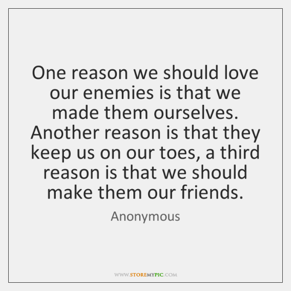 One reason we should love our enemies is that we made them ...