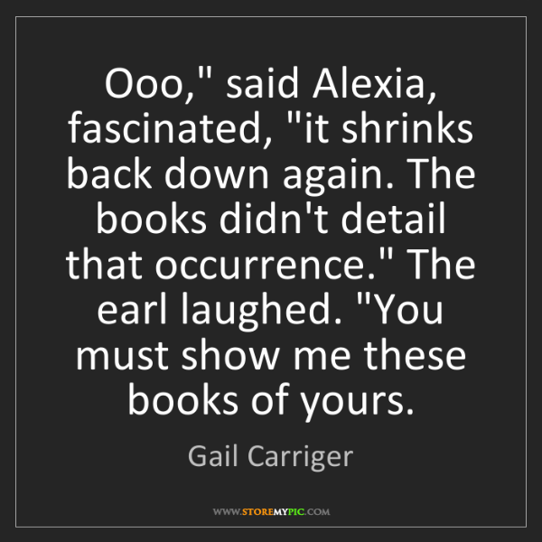 "Gail Carriger: Ooo,"" said Alexia, fascinated, ""it shrinks back down..."